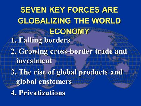 SEVEN KEY FORCES ARE GLOBALIZING THE WORLD ECONOMY 1. Falling borders 2. Growing cross-border trade and investment 3. The rise of global products and global.