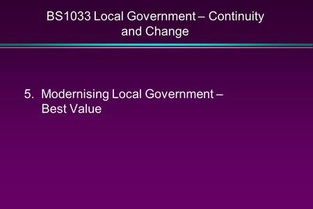 BS1033 Local Government – Continuity and Change 5. Modernising Local Government – Best Value.