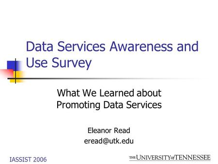IASSIST 2006 Data Services Awareness and Use Survey What We Learned about Promoting Data Services Eleanor Read