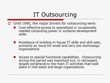 IT Outsourcing  Until 1990, the major drivers for outsourcing were: Cost-effective access to specialized or occasionally needed computing power or systems.
