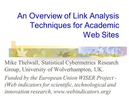 An Overview of Link Analysis Techniques for Academic Web Sites Mike Thelwall, Statistical Cybermetrics Research Group, University of Wolverhampton, UK.