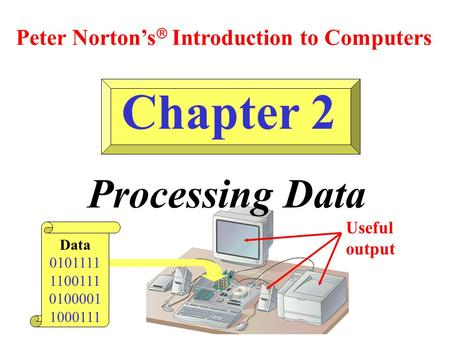 Chapter 2 Processing Data Peter Norton's  Introduction to Computers Data 0101111 1100111 0100001 1000111 Useful output.