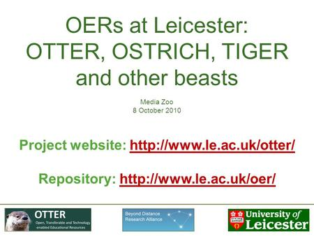 OERs at Leicester: OTTER, OSTRICH, TIGER and other beasts Media Zoo 8 October 2010 Project website:
