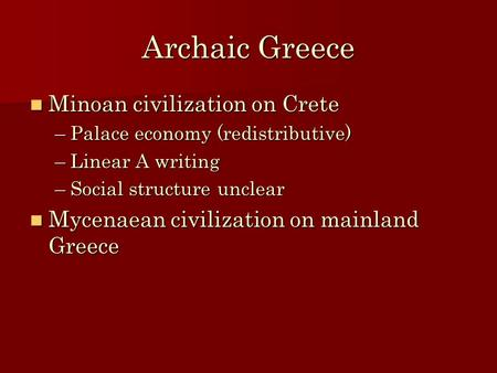 Archaic Greece Minoan civilization on Crete Minoan civilization on Crete –Palace economy (redistributive) –Linear A writing –Social structure unclear Mycenaean.