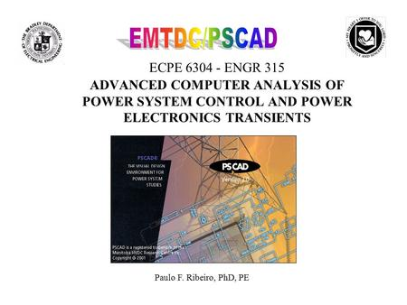 EMTDC/PSCAD ECPE 6304 - ENGR 315 ADVANCED COMPUTER ANALYSIS OF POWER SYSTEM CONTROL AND POWER ELECTRONICS TRANSIENTS Paulo F. Ribeiro, PhD, PE.