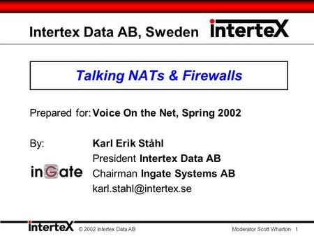 Intertex Data AB, Sweden Talking NATs & Firewalls Prepared for:Voice On the Net, Spring 2002 By: Karl Erik Ståhl President Intertex Data AB Chairman Ingate.