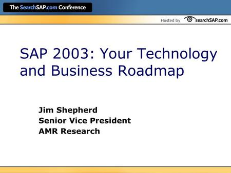 Hosted by SAP 2003: Your Technology and Business Roadmap Jim Shepherd Senior Vice President AMR Research.