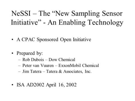 "NeSSI – The ""New Sampling Sensor Initiative"" - An Enabling Technology A CPAC Sponsored Open Initiative Prepared by: –Rob Dubois – Dow Chemical –Peter van."
