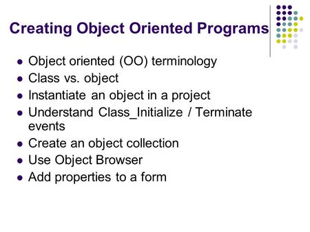 Creating Object Oriented Programs Object oriented (OO) terminology Class vs. object Instantiate an object in a project Understand Class_Initialize / Terminate.