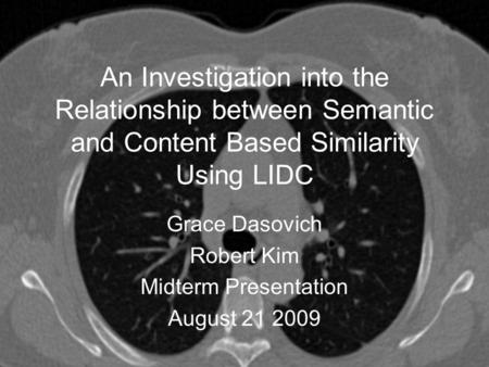 An Investigation into the Relationship between Semantic and Content Based Similarity Using LIDC Grace Dasovich Robert Kim Midterm Presentation August 21.