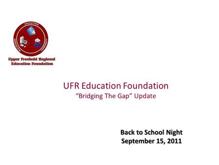 "UFR Education Foundation ""Bridging The Gap"" Update Back to School Night September 15, 2011."
