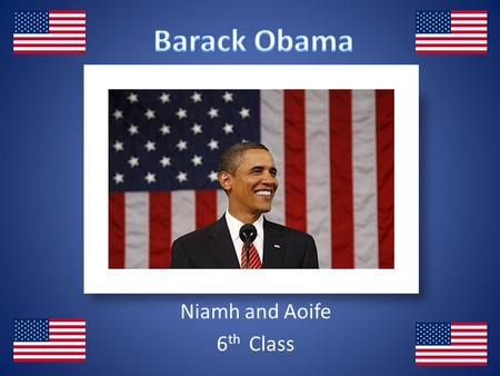 Niamh and Aoife 6 th Class. Niamh He is the first African – American president. He grew up in Kenya with his grandmother. He is from the Democratic Party.
