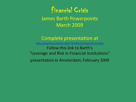 Financial Crisis James Barth Powerpoints March 2009 Complete presentation at  Follow this link to.