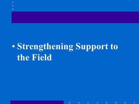 Strengthening Support to the Field. ISSUES Desire for Washington support variable Ability to access support varies Ways of accessing support varies.