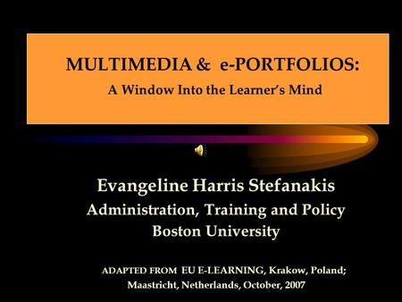 MULTIMEDIA & e-PORTFOLIOS : A Window Into the Learner's Mind Evangeline Harris Stefanakis Administration, Training and Policy Boston University ADAPTED.