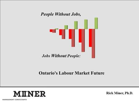 Ontario's Labour Market Future Rick Miner, Ph.D. People Without Jobs, Jobs Without People: