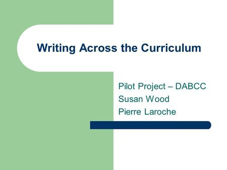 Writing Across the Curriculum Pilot Project – DABCC Susan Wood Pierre Laroche.