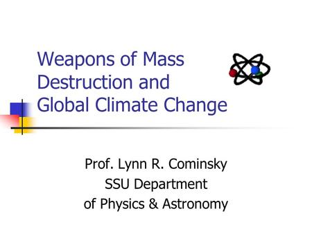 Weapons of Mass Destruction and Global Climate Change Prof. Lynn R. Cominsky SSU Department of Physics & Astronomy.
