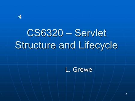 1 CS6320 – Servlet Structure and Lifecycle L. Grewe.