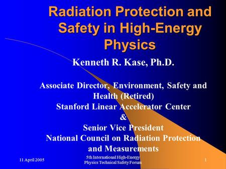 11 April 2005 5th International High-Energy Physics Technical Safety Forum 1 Radiation Protection and Safety in High-Energy Physics Kenneth R. Kase, Ph.D.