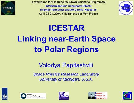ICESTAR Linking near-Earth Space to Polar Regions Volodya Papitashvili Space Physics Research Laboratory University of Michigan, U.S.A. A Workshop for.