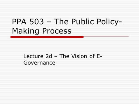 PPA 503 – The Public Policy- Making Process Lecture 2d – The Vision of E- Governance.