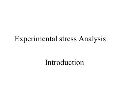 Experimental stress Analysis Introduction. Main Course Topics Review of Concepts Failure Theories Generalized Hook's law – Elasticity Stress-Strain Response.