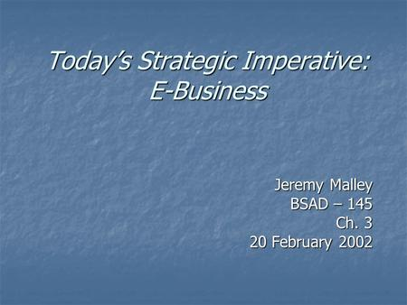 Today's Strategic Imperative: E-Business Jeremy Malley BSAD – 145 Ch. 3 20 February 2002.