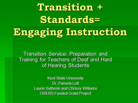 Transition + Standards= Engaging Instruction Transition Service: Preparation and Training for Teachers of Deaf and Hard of Hearing Students Kent State.