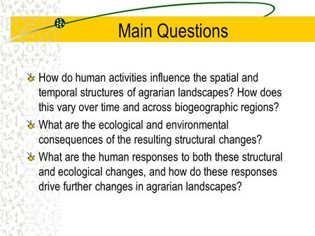 Main Questions How do human activities influence the spatial and temporal structures of agrarian landscapes? How does this vary over time and across biogeographic.