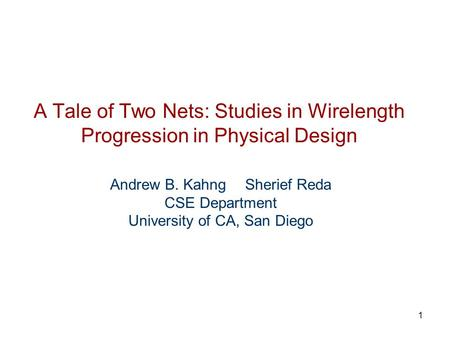 1 A Tale of Two Nets: Studies in Wirelength Progression in Physical Design Andrew B. Kahng Sherief Reda CSE Department University of CA, San Diego.