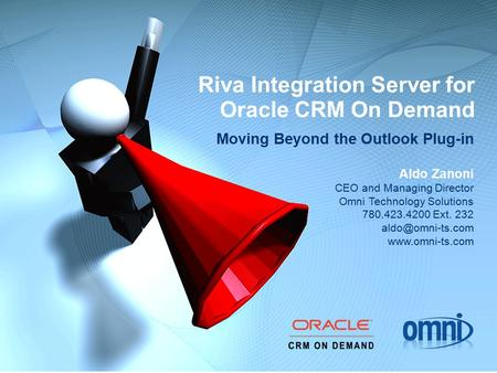 Riva Integration Server for Oracle CRM On Demand Moving Beyond the Outlook Plug-in Aldo Zanoni CEO and Managing Director Omni Technology Solutions 780.423.4200.