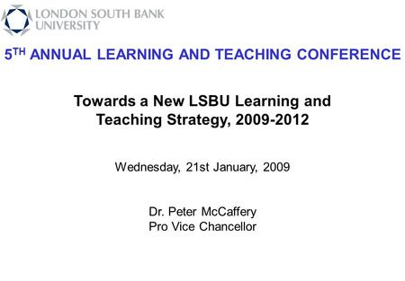 5 TH ANNUAL LEARNING AND TEACHING CONFERENCE Towards a New LSBU Learning and Teaching Strategy, 2009-2012 Wednesday, 21st January, 2009 Dr. Peter McCaffery.