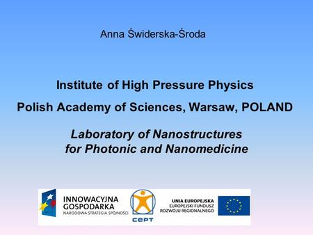 Anna Świderska-Środa Institute of High Pressure Physics Polish Academy of Sciences, Warsaw, POLAND Laboratory of Nanostructures for Photonic and Nanomedicine.