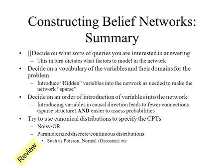 Constructing Belief Networks: Summary [[Decide on what sorts of queries you are interested in answering –This in turn dictates what factors to model in.