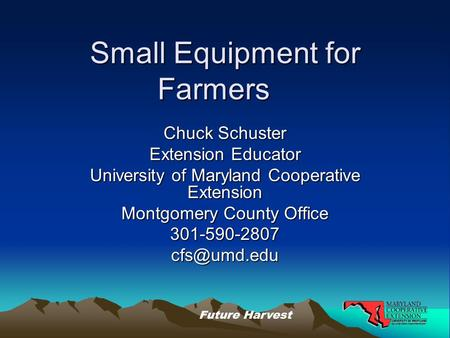 Future Harvest Small Equipment for Farmers Chuck Schuster Extension Educator University of Maryland Cooperative Extension Montgomery County Office