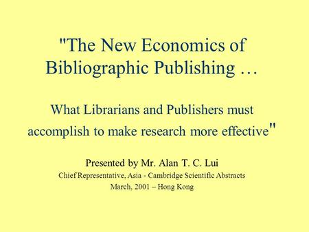 The New Economics of Bibliographic Publishing … What Librarians and Publishers must accomplish to make research more effective  Presented by Mr. Alan.