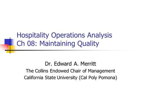 Hospitality Operations Analysis Ch 08: Maintaining Quality Dr. Edward A. Merritt The Collins Endowed Chair of Management California State University (Cal.