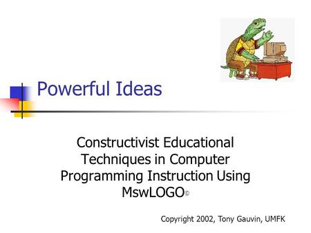 Powerful Ideas Constructivist Educational Techniques in Computer Programming Instruction Using MswLOGO © Copyright 2002, Tony Gauvin, UMFK.