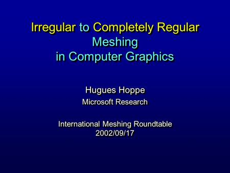 Irregular to Completely Regular Meshing in Computer Graphics Hugues Hoppe Microsoft Research International Meshing Roundtable 2002/09/17 Hugues Hoppe Microsoft.