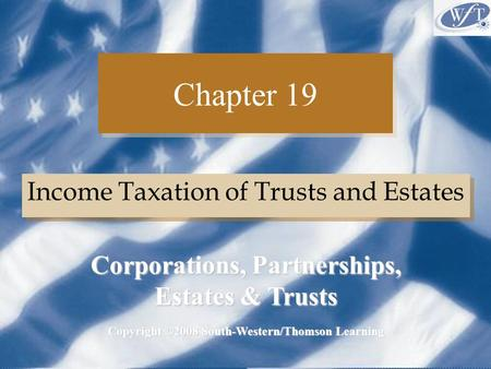 Chapter 19 Income Taxation of Trusts and Estates Copyright ©2008 South-Western/Thomson Learning Corporations, Partnerships, Estates & Trusts.