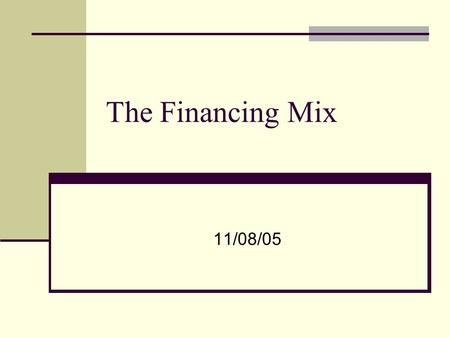 The Financing Mix 11/08/05. The financing mix question In deciding to raise financing for a business, is there an optimal mix of debt and equity? If yes,