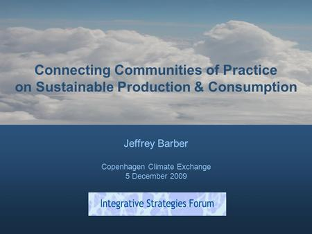 Connecting Communities of Practice on Sustainable Production & Consumption Jeffrey Barber Copenhagen Climate Exchange 5 December 2009.