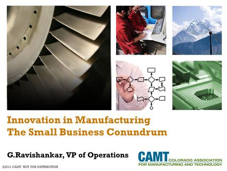 Innovation in Manufacturing The Small Business Conundrum G.Ravishankar, VP of Operations ©2011 CAMT NOT FOR DISTRIBUTION.