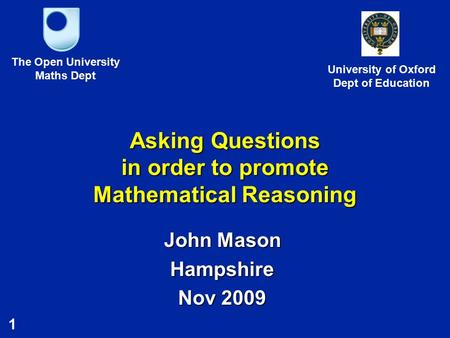 1 Asking Questions in order to promote Mathematical Reasoning John Mason Hampshire Nov 2009 The Open University Maths Dept University of Oxford Dept of.