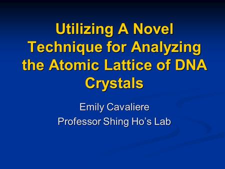 Utilizing A Novel Technique for Analyzing the Atomic Lattice of DNA Crystals Emily Cavaliere Professor Shing Ho's Lab.