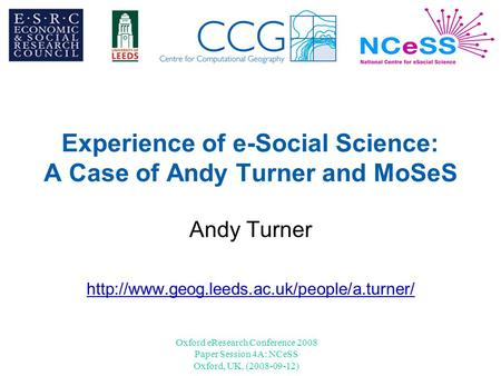 Oxford eResearch Conference 2008 Paper Session 4A: NCeSS Oxford, UK, (2008-09-12) Experience of e-Social Science: A Case of Andy Turner and MoSeS Andy.