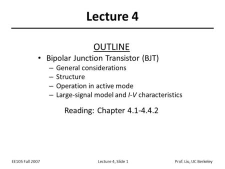 EE105 Fall 2007Lecture 4, Slide 1Prof. Liu, UC Berkeley Lecture 4 OUTLINE Bipolar Junction Transistor (BJT) – General considerations – Structure – Operation.