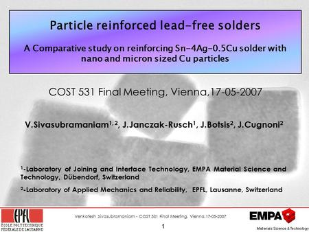 Venkatesh Sivasubramaniam - COST 531 Final Meeting, Vienna,17-05-2007 1 Particle reinforced lead-free solders A Comparative study on reinforcing Sn-4Ag-0.5Cu.