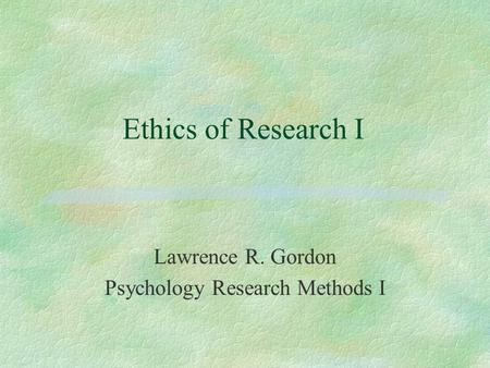 Ethics of Research I Lawrence R. Gordon Psychology Research Methods I.